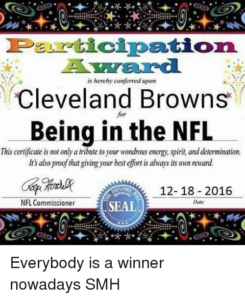 Cleveland Browns, Memes, and Smh: Peu cipation.  is hereby conferred upon  Cleveland Browns  or  Being in the NFL  This certificate is mot only a tribute to your wondrous energy spirit and determination.  Its also proof that giving your best effort is always its own reward  12-18 2016  NFL Commissioner  Date  SEAL Everybody is a winner nowadays SMH