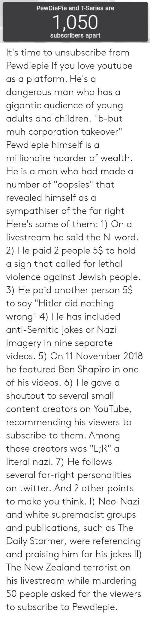 """Anti Semitic Jokes: PewDiePie and T-Series are  1,050  subscribers apart It's time to unsubscribe from Pewdiepie If you love youtube as a platform. He's a dangerous man who has a gigantic audience of young adults and children. """"b-but muh corporation takeover"""" Pewdiepie himself is a millionaire hoarder of wealth. He is a man who had made a number of """"oopsies"""" that revealed himself as a sympathiser of the far right Here's some of them: 1) On a livestream he said the N-word. 2) He paid 2 people 5$ to hold a sign that called for lethal violence against Jewish people. 3) He paid another person 5$ to say """"Hitler did nothing wrong"""" 4) He has included anti-Semitic jokes or Nazi imagery in nine separate videos. 5) On 11 November 2018 he featured Ben Shapiro in one of his videos. 6) He gave a shoutout to several small content creators on YouTube, recommending his viewers to subscribe to them. Among those creators was """"E;R"""" a literal nazi. 7) He follows several far-right personalities on twitter.  And 2 other points to make you think. I) Neo-Nazi and white supremacist groups and publications, such as The Daily Stormer, were referencing and praising him for his jokes II) The New Zealand terrorist on his livestream while murdering 50 people asked for the viewers to subscribe to Pewdiepie."""