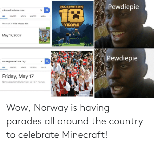 constitution day: Pewdiepie  CELEBRATING  minecraft release date  ALL IMAGES NEWS VIDEOS MAPS  MinecraftInitial release date  YEARSA  May 17, 2009  Pewdiepie  Q.  norwegian national day  ALL IMAGES NEWS VIDEOS MAPS  Friday, May 17  Norwegian Constitution Day 2019 in Norway  orwegian Geek Wow, Norway is having parades all around the country to celebrate Minecraft!