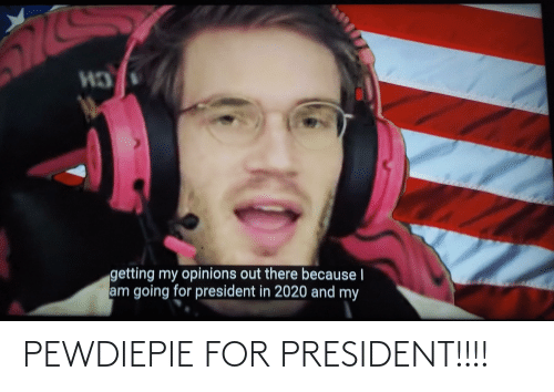 For President: PEWDIEPIE FOR PRESIDENT!!!!