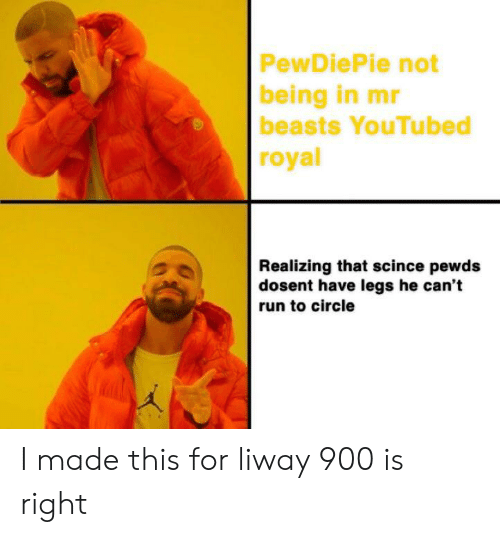 youtubed: PewDiePie not  being in mr  beasts YouTubed  royal  Realizing that scince pewds  dosent have legs he can't  run to circle I made this for liway 900 is right
