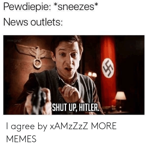 """sneezes: Pewdiepie: """"sneezes*  News outlets:  one  SHUT UP, HITLER. I agree by xAMzZzZ MORE MEMES"""