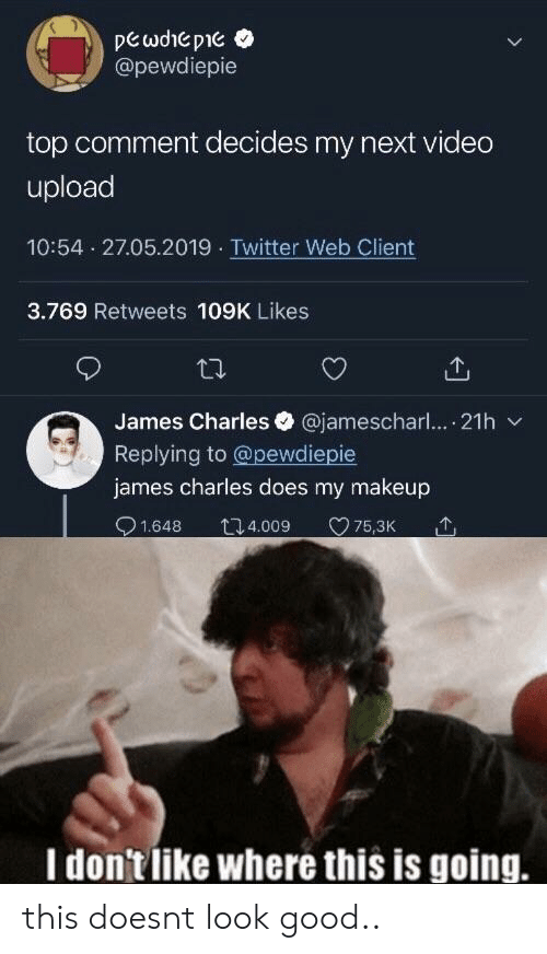 pewdiepie: @pewdiepie  top comment decides my next video  upload  10:54 27.05.2019 Twitter Web Client  3.769 Retweets 109K Likes  James Charles @jamescharl.... 21h  Replying to @pewdiepie  james charles does my makeup  1.648 t4.009 75,3K  I don'tlike where this is going. this doesnt look good..