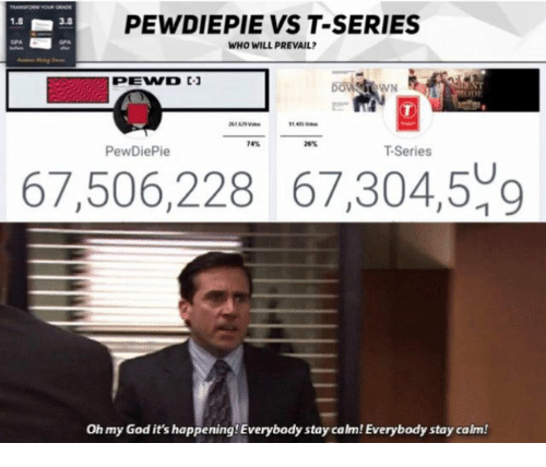 Its Happening: PEWDIEPIE VS T-SERIES  WHO WILL PREVAIL  1.8  3.8  T-Series  67,506,228 67,304,509  Oh my God it's happening! Everybody stay calm! Everybody stay calm!