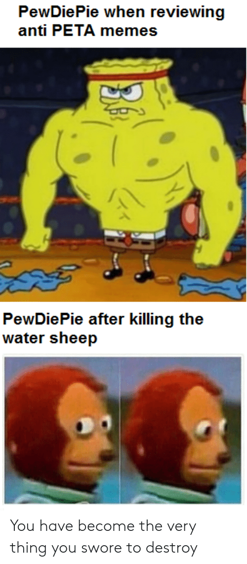 Anti Peta: PewDiePie when reviewing  anti PETA memes  PewDiePie after killing the  water sheep You have become the very thing you swore to destroy