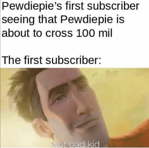 pewdiepie: Pewdiepie's first subscriber  seeing that Pewdiepie is  |about to cross 100 mil  The first subscriber:  Not bad kid