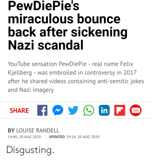 Anti Semitic Jokes: PewDiePie's  miraculous bounce  back after sickening  Nazi scandal  YouTube sensation PewDiePie - real name Felix  Kjellberg - was embroiled in controversy in 2017  after he shared videos containing anti-semitic jokes  and Nazi imagery  inF  SHARE  BY LOUISE RANDELL  14:40, 20 AUG 2019  UPDATED 19:14, 20 AUG 2019 Disgusting.