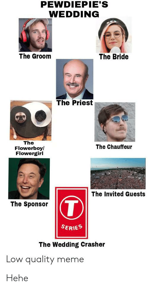 chauffeur: PEWDIEPIE'S  WEDDING  The Groom  The Bride  The Priest  The  Flowerboy/  Flowergirl  The Chauffeur  The Invited Guests  T  The Sponsor  SERIES  The Wedding Crasher  Low quality meme Hehe