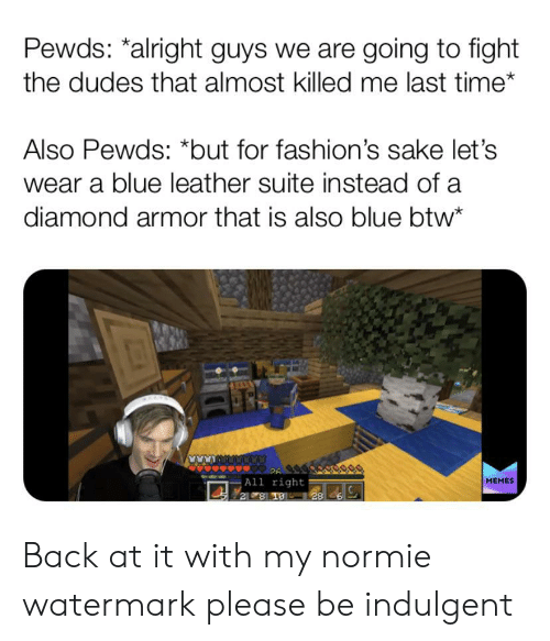indulgent: Pewds: *alright guys we are going to fight  the dudes that almost killed me last time*  Also Pewds: *but for fashion's sake let's  wear a blue leather suite instead of a  diamond armor that is also blue btw*  26  All right  2 8 19 28  MEMES Back at it with my normie watermark please be indulgent
