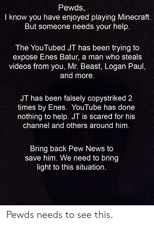 youtubed: Pewds,  I know you have enjoyed playing Minecraft.  But someone needs your help.  The YouTubed JT has been trying to  expose Enes Batur, a man who steals  videos from you, Mr. Beast, Logan Paul,  and more.  JT has been falsely copystriked 2  times by Enes. YouTube has done  nothing to help. JT is scared for his  channel and others around him.  Bring back Pew News to  save him. We need to bring  light to this situation Pewds needs to see this.