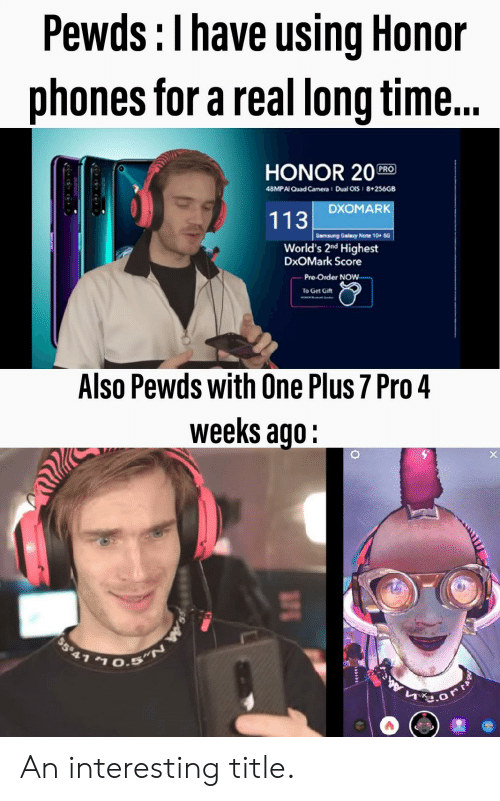 Galaxy Note: Pewds:Ihave using Honor  phones for a real long time..  HONOR 20  PRO  Dual OiS 8+256GB  48MPAI Quad Camera  DXOMARK  113  Samsung Galaxy Note 10+ 5G  World's 2nd Highest  DxOMark Score  Pre-Order NOW-  To Get Gift  Also Pewds with One Plus 7 Pro 4  weeks ago:  $5 41 An interesting title.