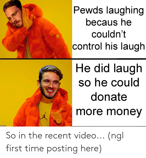 Becaus: Pewds laughing  becaus he  couldn't  control his laugh  He did laugh  so he could  donate  more money  A IR  imgiip.com So in the recent video... (ngl first time posting here)