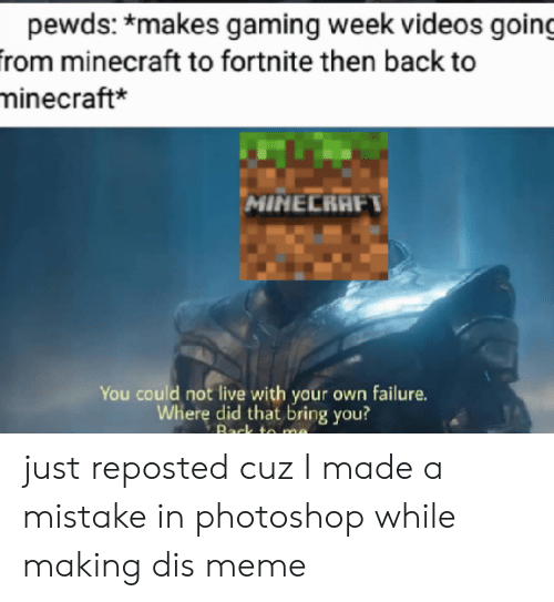Dis Meme: pewds: *makes gaming week videos going  from minecraft to fortnite then back to  minecraft*  MINECRAFT  You could not live with your own failure.  Where did that bring you?  Back to me just reposted cuz I made a mistake in photoshop while making dis meme