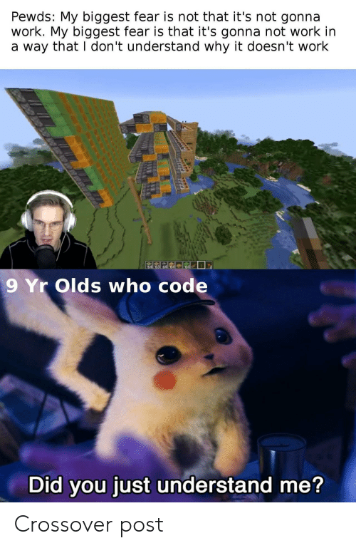 Pewds: Pewds: My biggest fear is not that it's not gonna  work. My biggest fear is that it's gonna not work in  a way that I don't understand why it doesn't work  64  9 Yr Olds who code  Did you just understand me? Crossover post