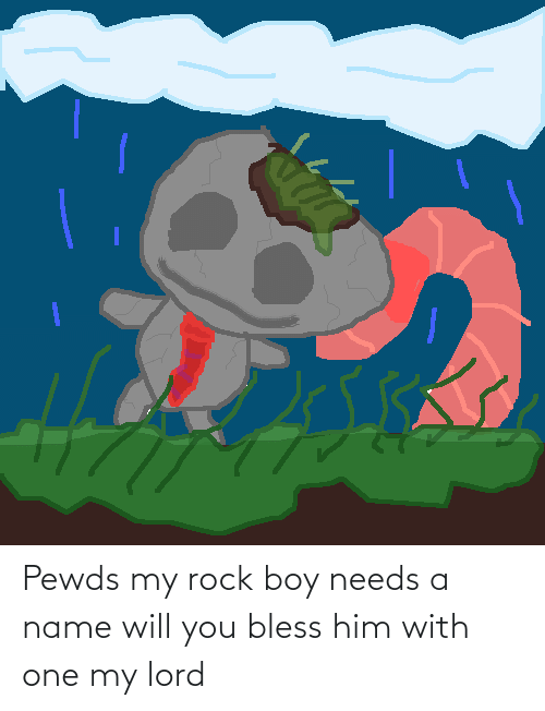 bless: Pewds my rock boy needs a name will you bless him with one my lord
