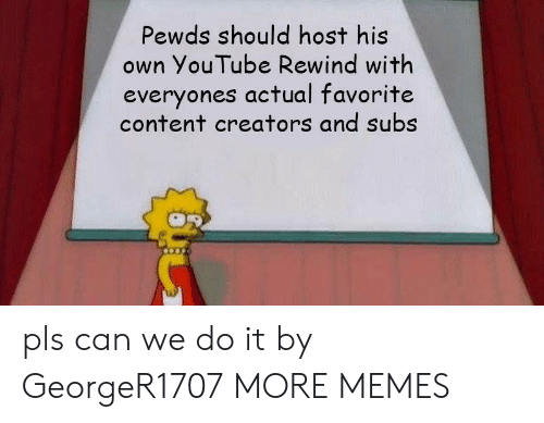 Pewds: Pewds should host his  own YouTube Rewind with  everyones actual favorite  content creators and subs pls can we do it by GeorgeR1707 MORE MEMES