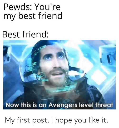youre my best friend: Pewds: You're  my best friend  Best friend:  Now this is an Avengers level threat My first post. I hope you like it.