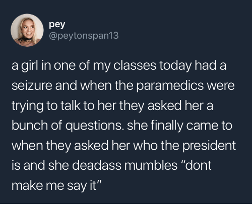 """mumbles: pey  @peytonspan13  a girl in one of my classes today had a  seizure and when the paramedics were  trying to talk to her they asked her a  bunch of questions. she finally came to  when they asked her who the president  is and she deadass mumbles """"dont  make me say it"""""""