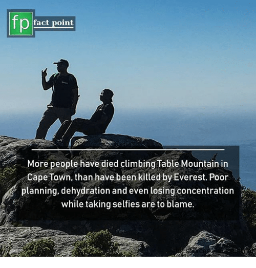 Climbing, Memes, and Been: pfact point  More peopte have died climbing Table Mountain in  Cape Town, than have been killed by Everest. Poor  planning, dehydration and even losing concentration  while taking selfies are to blame.