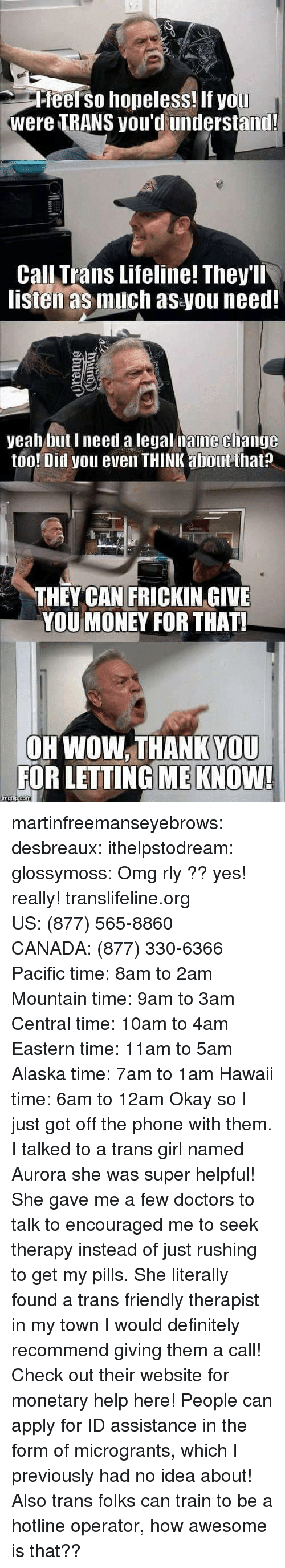 Pacific Time: Pfeel so hopeless! If you  were TRANS you'd understand!  Call Trans Lifeline! They'll  listen as much as you need!  yeah but I need a legal name clhange  too! Ditl you even THINK about that?  THEY CAN FRICKIN GIVE  YOU MONEY FOR THAT!  OH WOW. THANK YOU  FOR LETTING ME KNOW! martinfreemanseyebrows: desbreaux:  ithelpstodream:  glossymoss:  Omg rly ??  yes! really! translifeline.org US:(877) 565-8860 CANADA:(877) 330-6366 Pacific time: 8am to 2am Mountain time: 9am to 3am Central time: 10am to 4am Eastern time: 11am to 5am Alaska time: 7am to 1am Hawaii time: 6am to 12am   Okay so I just got off the phone with them. I talked to a trans girl named Aurora  she was super helpful! She gave me a few doctors to talk to  encouraged me to seek therapy instead of just rushing to get my pills. She literally found a trans friendly therapist in my town  I would definitely recommend giving them a call!   Check out their website for monetary helphere! People can apply for ID assistance in the form of microgrants, which I previously had no idea about! Also trans folks can train to be a hotline operator, how awesome is that??