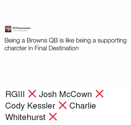 rgiii: PFTCommenter  dPFT Commenter  Being a Browns QB is like being a supporting  charcter in Final Destination RGIII ❌ Josh McCown ❌ Cody Kessler ❌ Charlie Whitehurst ❌