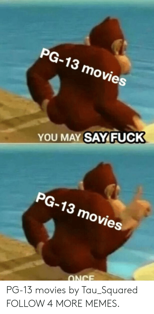 tau: PG-13 movies  YOU MAY SAYFUCK  PG-13 movies  ONCE PG-13 movies by Tau_Squared FOLLOW 4 MORE MEMES.