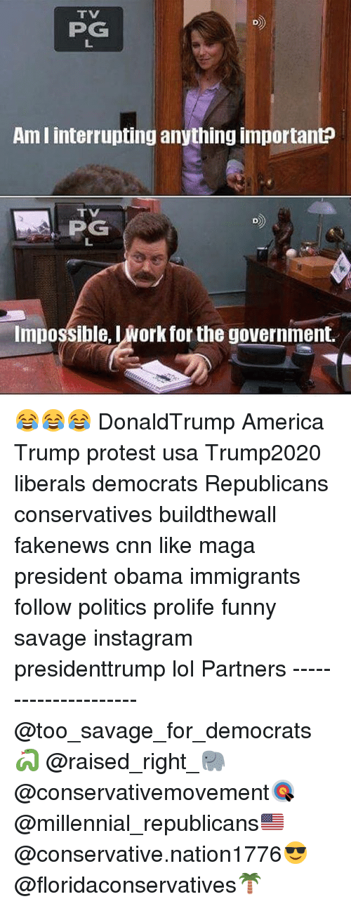 Trump Protesters: PG  Ami interrupting anything importanto  PG  Impossible, Iwork for the government. 😂😂😂 DonaldTrump America Trump protest usa Trump2020 liberals democrats Republicans conservatives buildthewall fakenews cnn like maga president obama immigrants follow politics prolife funny savage instagram presidenttrump lol Partners --------------------- @too_savage_for_democrats🐍 @raised_right_🐘 @conservativemovement🎯 @millennial_republicans🇺🇸 @conservative.nation1776😎 @floridaconservatives🌴