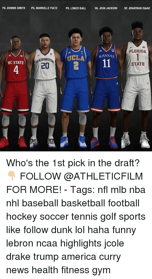 America, Baseball, and Basketball: PG. DENNIS SMITH  PG. MARKELLE FUUZ PG LONZO BALL SG JOSH JACKSON SFJONATHAN ISAAC  FLORIDA  KANSAS  UCLA  NASHIN  NC STATE  20  STATE Who's the 1st pick in the draft? 👇🏼 FOLLOW @ATHLETICFILM FOR MORE! - Tags: nfl mlb nba nhl baseball basketball football hockey soccer tennis golf sports like follow dunk lol haha funny lebron ncaa highlights jcole drake trump america curry news health fitness gym