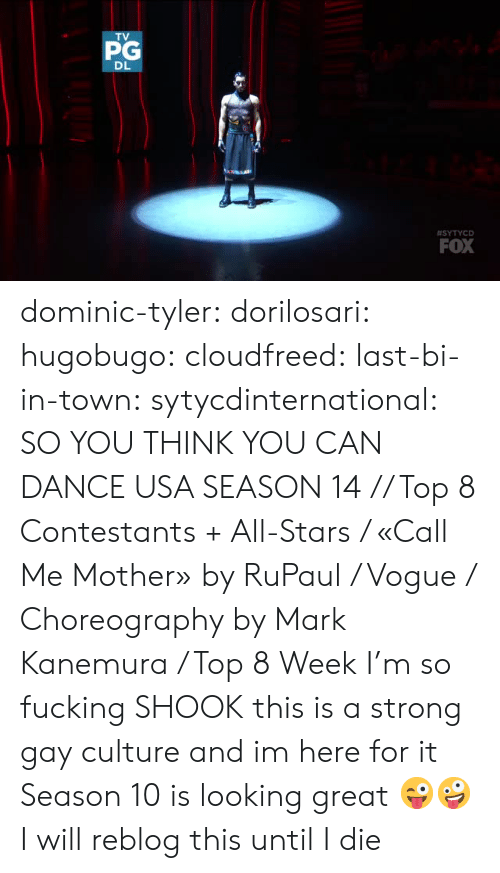 RuPaul: PG  DL  #SYTYCD  FOX dominic-tyler:  dorilosari:   hugobugo:   cloudfreed:   last-bi-in-town:  sytycdinternational: SO YOU THINK YOU CAN DANCE USA SEASON 14 // Top 8 Contestants + All-Stars / «Call Me Mother» by RuPaul / Vogue / Choreography by Mark Kanemura / Top 8 Week  I'm so fucking SHOOK  this is a strong gay culture and im here for it     Season 10 is looking great 😜🤪   I will reblog this until I die