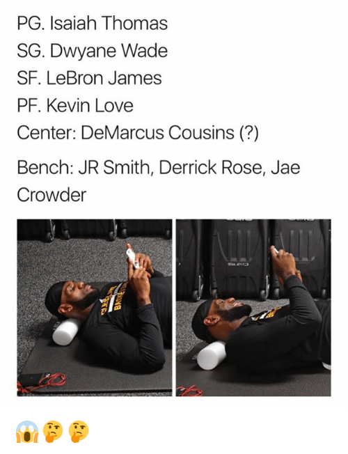 DeMarcus Cousins, Derrick Rose, and Dwyane Wade: PG. Isaiah Thomas  SG. Dwyane Wade  SF. LeBron James  PF. Kevin Love  Center: DeMarcus Cousins (?)  Bench: JR Smith, Derrick Rose, Jae  Crowder 😱🤔🤔