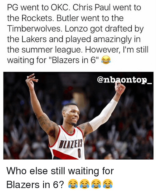 """Chris Paul, Los Angeles Lakers, and Memes: PG went to OKC. Chris Paul went to  the Rockets. Butler went to the  Timberwolves. Lonzo got drafted by  the Lakers and played amazingly in  the summer league. However, I'm still  waiting for """"Blazers in 6""""  @nba0ntopー  LALEIN Who else still waiting for Blazers in 6? 😂😂😂😂"""