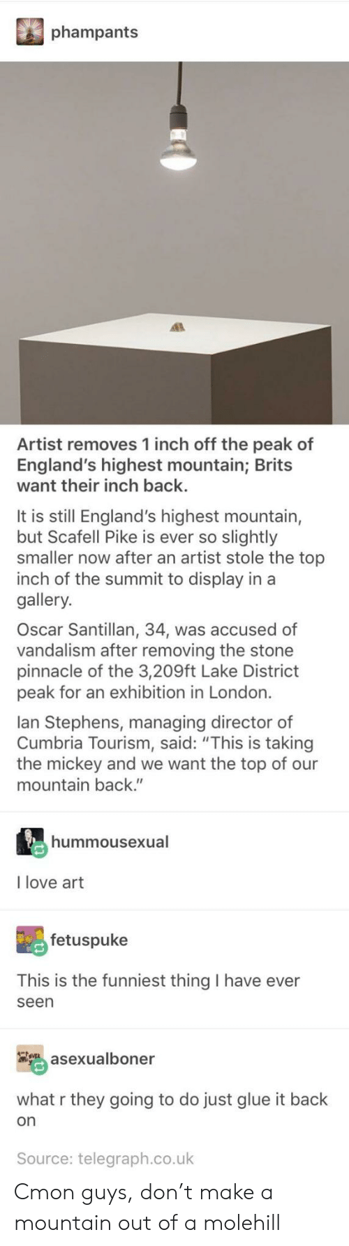 """vandalism: phampants  Artist removes 1 inch off the peak of  England's highest mountain; Brits  want their inch back.  It is still England's highest mountain,  but Scafell Pike is ever so slightly  smaller now after an artist stole the top  inch of the summit to display in a  gallery.  Oscar Santillan, 34, was accused of  vandalism after removing the stone  pinnacle of the 3,209ft Lake District  peak for an exhibition in London.  lan Stephens, managing director of  Cumbria Tourism, said: """"This is taking  the mickey and we want the top of our  mountain back.""""  hummousexual  I love art  fetuspuke  This is the funniest thing I have ever  seen  asexualboner  what r they going to do just glue it back  on  Source: telegraph.co.uk Cmon guys, don't make a mountain out of a molehill"""