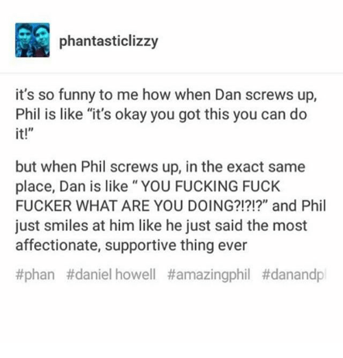 "Fucking, Funny, and Memes: phantasticlizzy  it's so funny to me how when Dan screws up,  Phil is like ""it's okay you got this you can do  it!""  but when Phil screws up, in the exact same  place, Dan is like"" YOU FUCKING FUCK  FUCKER WHAT ARE YOU DOING?!?!?"" and Phil  just smiles at him like he just said the most  affectionate, supportive thing ever  #phan #daniel howell"