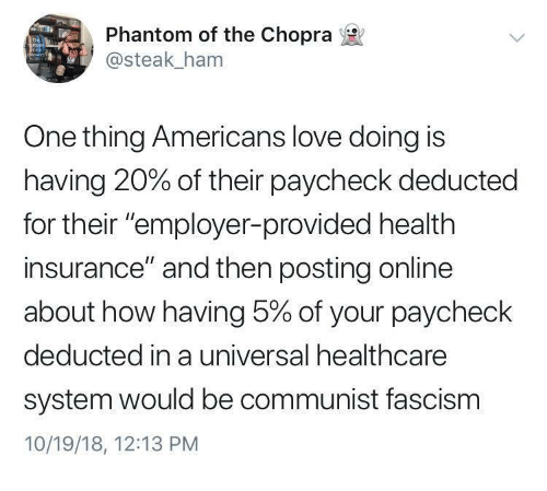 """Health Insurance: Phantom of the Chopra  @steak_ham  One thing Americans love doing is  having 20% of their paycheck deducted  for their """"employer-provided health  insurance"""" and then posting online  about how having 5% of your paycheck  deducted in a universal healthcare  system would be communist fascism  10/19/18, 12:13 PM"""