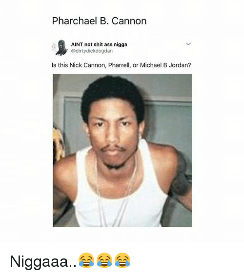 pharrell: Pharchael B. Cannon  1  AINT not shit ass nigga  ' @dirtydickdogdan  Is this Nick Cannon, Pharrell, or Michael B Jordan? Niggaaa..😂😂😂