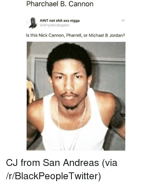 pharrell: Pharchael B. Cannon  AINT not shit ass nigga  @dirtydickdogdan  Is this Nick Cannon, Pharrell, or Michael B Jordan? <p>CJ from San Andreas (via /r/BlackPeopleTwitter)</p>