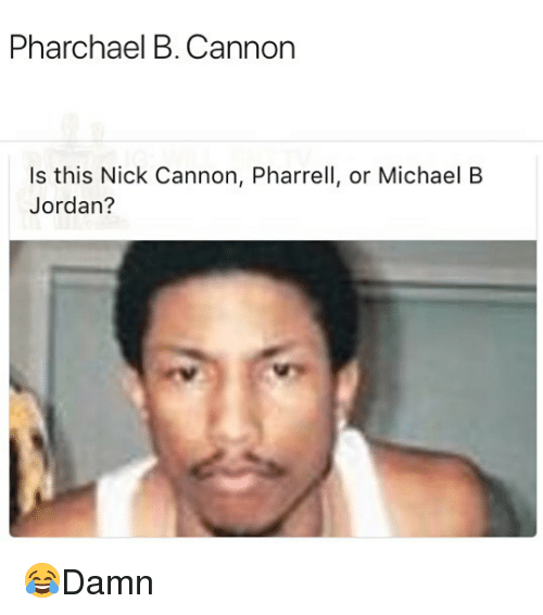 pharrell: Pharchael B. Cannon  Is this Nick Cannon, Pharrell, or Michael B  Jordan? 😂Damn