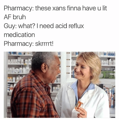 Afs, Acid, and Acid Reflux: Pharmacy: these xans finna have u lit  AF bruh  Guy: what? need acid reflux  medication  Pharmacy: skrrrrt!