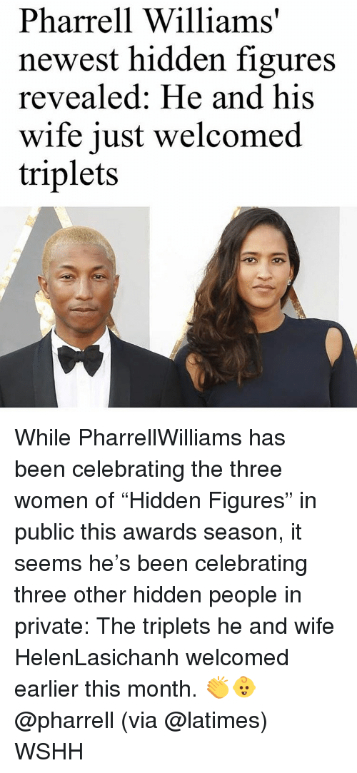 "Pharrell Williams: Pharrell Williams'  newest hidden figures  revealed: He and his  wife just welcomed  triplets While PharrellWilliams has been celebrating the three women of ""Hidden Figures"" in public this awards season, it seems he's been celebrating three other hidden people in private: The triplets he and wife HelenLasichanh welcomed earlier this month. 👏👶 @pharrell (via @latimes) WSHH"