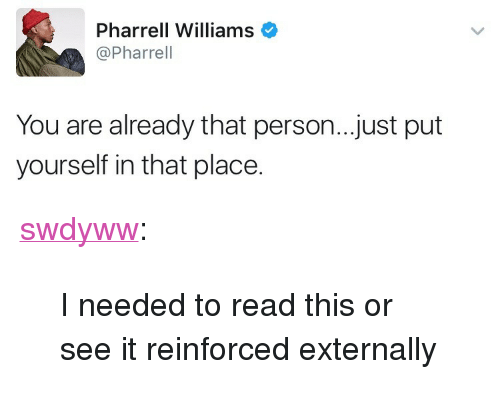 "Pharrell Williams: Pharrell Williams  @Pharrel  You are already that person..just put  yourself in that place. <p><a href=""https://swdyww.tumblr.com/post/165099338690/i-needed-to-read-this-or-see-it-reinforced"" class=""tumblr_blog"">swdyww</a>:</p>  <blockquote><p>I needed to read this or see it reinforced externally </p></blockquote>"
