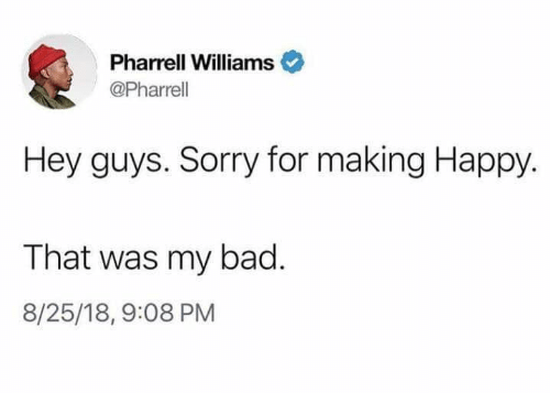 Pharrell Williams: Pharrell Williams  @Pharrell  Hey guys. Sorry for making Happy  That was my bad.  8/25/18, 9:08 PM