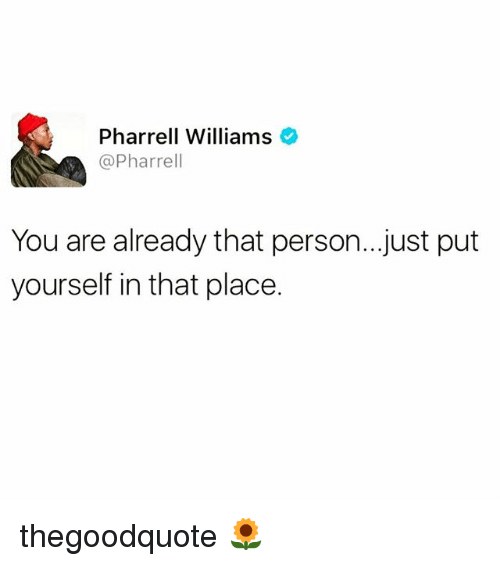 Pharrell Williams: Pharrell Williams  @Pharrell  You are already that person...just put  yourself in that place. thegoodquote 🌻