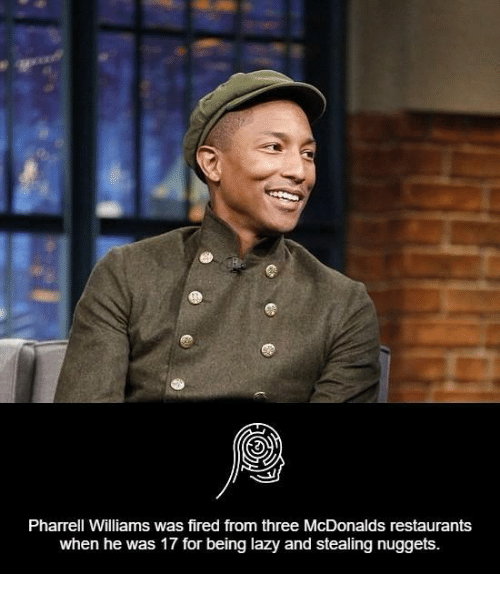 Pharrels: Pharrell Williams was fired from three McDonalds restaurants  when he was 17 for being lazy and stealing nuggets.
