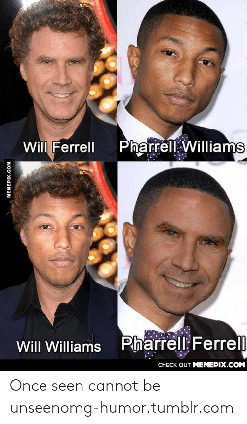 Pharrell Williams: Pharrell Williams  Will Ferrell  Pharrell Ferrel  Will Williams  CHECK OUT MEMEPIX.COM  MEMEPIX.COM Once seen cannot be unseenomg-humor.tumblr.com