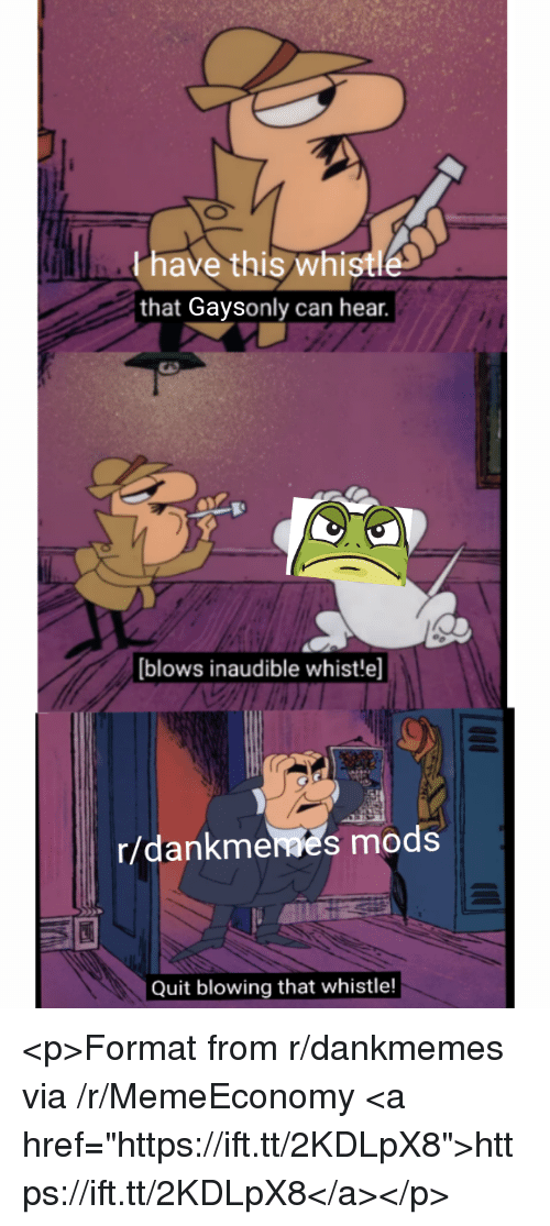 """Can, Via, and Format: Phave this whistle  that Gaysonly can hear.  blows inaudible whist!e]  r/dankmeaes mods  Quit blowing that whistle! <p>Format from r/dankmemes via /r/MemeEconomy <a href=""""https://ift.tt/2KDLpX8"""">https://ift.tt/2KDLpX8</a></p>"""