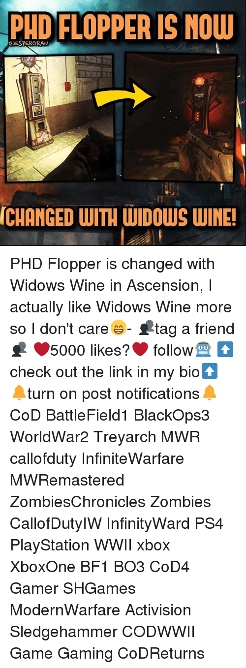 Bf1: PHD FLOPPER IS NOW  CJESPER GRAN  CHANGED WITH WIDOWS wINE! PHD Flopper is changed with Widows Wine in Ascension, I actually like Widows Wine more so I don't care😁- 👥tag a friend👥 ❤️5000 likes?❤️ follow🤖 ⬆️check out the link in my bio⬆️ 🔔turn on post notifications🔔 CoD BattleField1 BlackOps3 WorldWar2 Treyarch MWR callofduty InfiniteWarfare MWRemastered ZombiesChronicles Zombies CallofDutyIW InfinityWard PS4 PlayStation WWII xbox XboxOne BF1 BO3 CoD4 Gamer SHGames ModernWarfare Activision Sledgehammer CODWWII Game Gaming CoDReturns