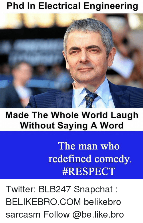 electrical engineer: Phd in Electrical Engineering  Made The Whole World Laugh  Without Saying A Word  The man who  redefined comedy.  Twitter: BLB247 Snapchat : BELIKEBRO.COM belikebro sarcasm Follow @be.like.bro