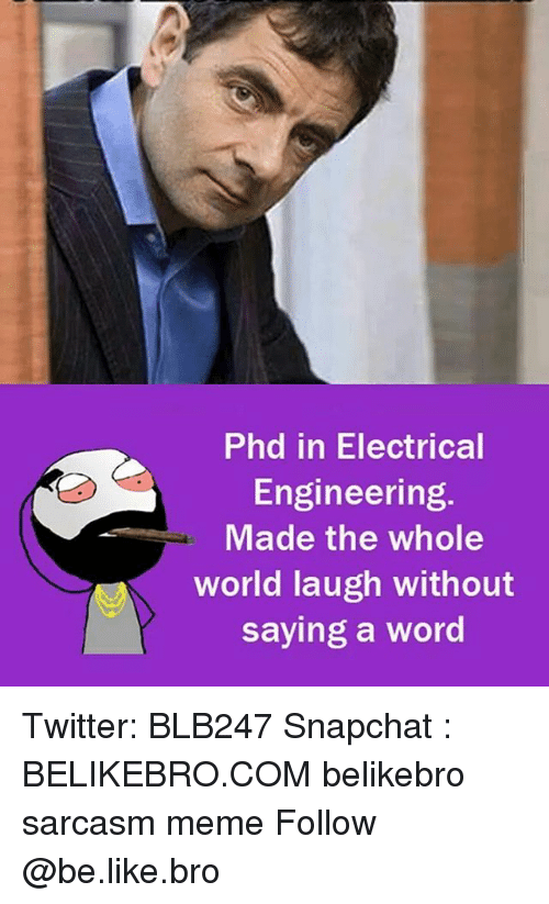 electrical engineering: Phd in Electrical  Engineering.  Made the whole  world laugh without  saying a word Twitter: BLB247 Snapchat : BELIKEBRO.COM belikebro sarcasm meme Follow @be.like.bro