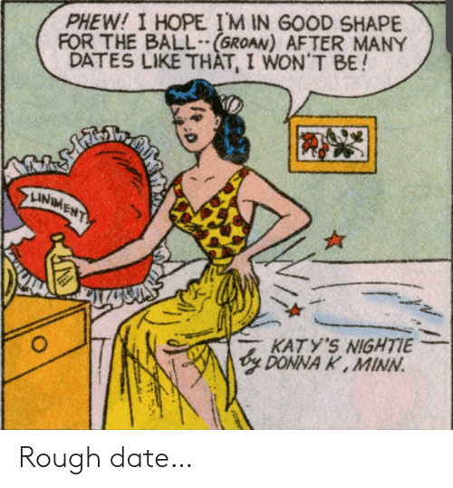 Donna: PHEW! I HOPE IM IN GOOD SHAPE  FOR THE BALL(GROAN) AFTER MANY  DATES LIKE THAT, I WON'T BE!  తో  LINIMENT  Plake  KATY'S NIGHTIE  y DONNA K, MINN  O Rough date…