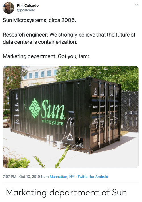 fam: Phil Calçado  @pcalcado  Sun Microsystems, circa 2006  Research engineer: We strongly believe that the future of  data centers is containerization.  Marketing department: Got you, fam:  ava  SOLaris  SOlanis  ava  Sun  SOLan  USPHIR SunFire  SunFire RASPANR  SunFire  ULTRSP  mitros ystems  EGETE  u.com  sun.com  STORAGE  STORAGETEK  7:07 PM Oct 10, 2019 from Manhattan, NY . Twitter for And roid Marketing department of Sun